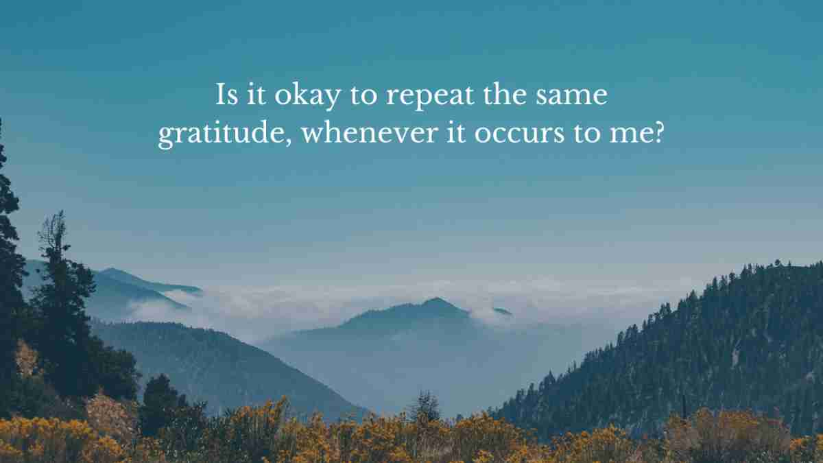"""best way to practice gratitude question one:  """"Is it okay to repeat the same one, whenever it occurs to me, or is it better to find new ones?"""""""
