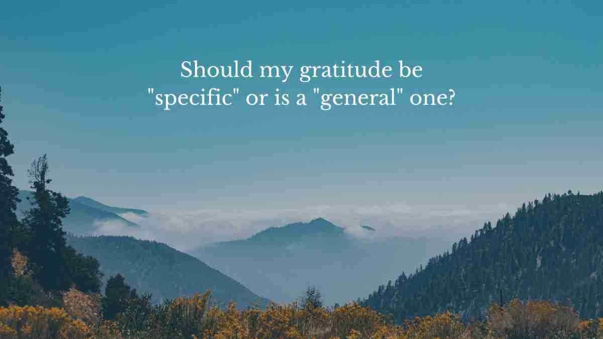 best way to practice gratitude question two: should my gratitude be specific or is a general one okay?